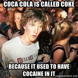 -Sudden Clarity Clarence - Coca Cola is called coke because it used to have cocaine in it