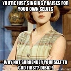 Chantal Andere - you're just singing praises for your own selves why not surrender yourself to god first? diba?!