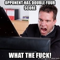 Angry Computer User - opponent has double your score what the fuck!