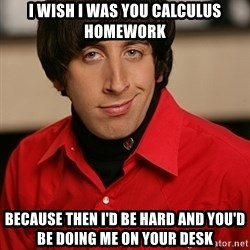 Howard Wolowitz - I wish i was you calculus homework because then i'd be hard and you'd be doing me on your desk