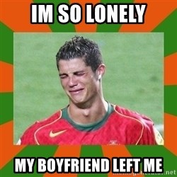cristianoronaldo - IM SO LONELY MY BOYFRIEND LEFT ME