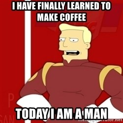 Zapp Brannigan - i have finally learned to make coffee today i am a man