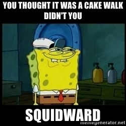Don't you, Squidward? - YOU THOUGHT IT WAS A CAKE WALK DIDN'T YOU  SQUIDWARD