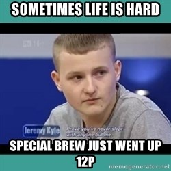 Sympathy Sacha - Sometimes life is hard Special brew just went up 12p