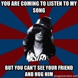 slashthememe - you are coming to listen to my song but you can't see your friend and hug him