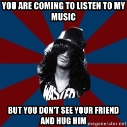 slashthememe - you are coming to listen to my music but you don't see your friend and hug him