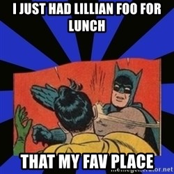 Batman Slaps Robin - I just had lillian foo for lunch THat my fav place