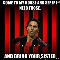 zlatan ibrahimovic - come to my house and see if i need those. And bring your sister