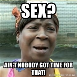Ain't Nobody got time fo that - SEX? AIN'T NOBODY GOT TIME FOR THAT!