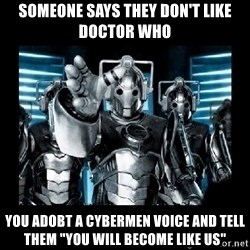"cyberman - Someone says they don't like doctor who You adobt a cybermen voice and tell them ""you will become like us"""
