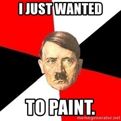 Advice Hitler - I JUst wanted to paint.