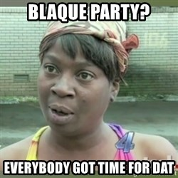 Everybody got time for that - Blaque Party? Everybody Got Time FoR Dat