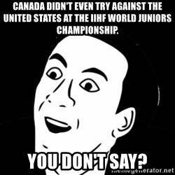 you don't say meme - canada didn't even try against the united states at the iihf world juniors championship. you don't say?