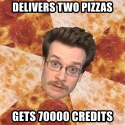 Pizza Pizza John - Delivers two pizzas Gets 70000 credits