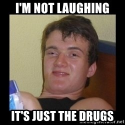 Drug guy meme  - i'm not laughing it's just the drugs