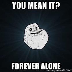 Forever Alone - You mean it? forever alone