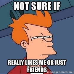 Futurama Fry - not sure if really likes me or just friends