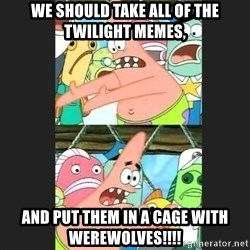 Pushing Patrick - We should take all of the Twilight Memes, And put them in a cage with WEREWOLVES!!!!