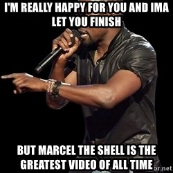 Kanye West - I'm really happy for you and ima let you finish But marcel the shell is the greatest video of all time
