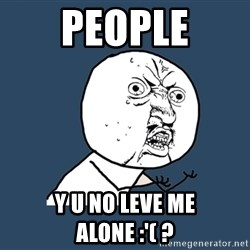 Y U No - people Y U NO leve me alone :'( ?