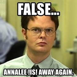 Dwight Schrute - false... annalee !is! away again.