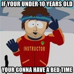 SouthPark Bad Time meme - if your under 10 years old your gonna have a bed time