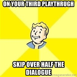 Fallout 3 - on your third playthrugh skip over half the dialogue