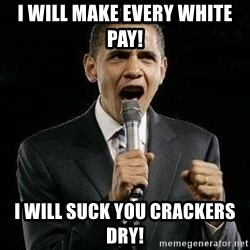 Expressive Obama - I will make every white pay! I will suck you crackers dry!