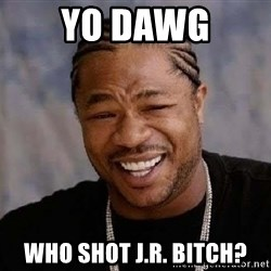 Yo Dawg - Yo dawg Who shot J.R. Bitch?