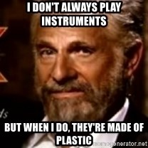The Most Interesting Man In The World - I don't always play instruments But when I do, They're made of plastic