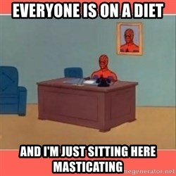 Masturbating Spider-Man - Everyone is on a diet and i'm just sitting here masticating