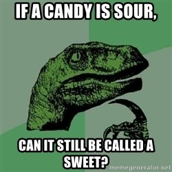Philosoraptor - If a candy is sour, can it still be called a sweet?