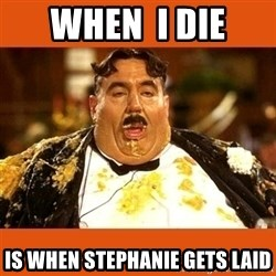 Fat Guy - when  i die is when stephanie gets laid