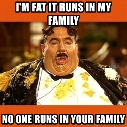 Fat Guy - I'M FAT IT RUNS IN MY FAMILY NO ONE RUNS IN YOUR FAMILY