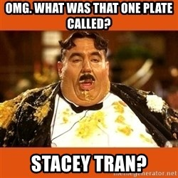 Fat Guy - OMG. WHAT WAS THAT ONE PLATE CALLED? STACEY TRAN?