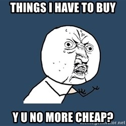Y U No - things i have to buy y u no more cheap?