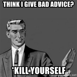 Correction Guy - think i give bad advice? *kill yourself