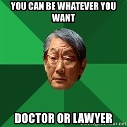 High Expectations Asian Father - You can Be whatever you want DOCTOR OR LawyeR