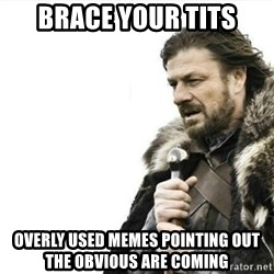 Prepare yourself - Brace your tits overly used memes pointing out the obvious are coming
