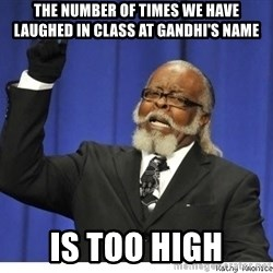 Too high - The number of times we have laughed in class at Gandhi's name Is too high