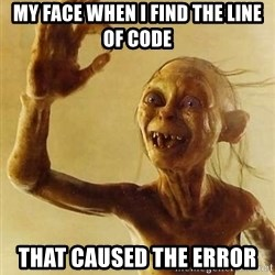 Gollum with ring - my face when i find the line of code that caused the error