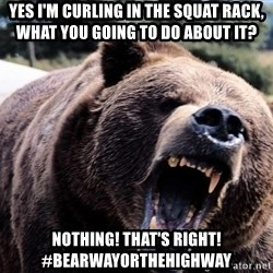 Bear week - Yes i'm curling in the Squat Rack, What you going to do about it? Nothing! that's right! #bearwayorthehighway