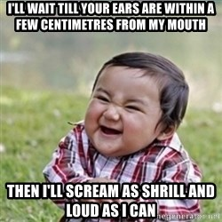 evil plan kid - I'll wait till your ears are within a few centimetres from my mouth then i'll scream as shrill and loud as i can