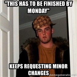 "Scumbag Steve - ""THIS HAS TO BE FINISHED BY MONDAY"" KEEPS REQUESTING MINOR CHANGES"