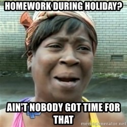Ain't Nobody got time fo that - HOMEWORK during holiday? ain't nobody got time for that