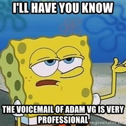 I'll have you know Spongebob - I'll have you know the voicemail of adam vg is very professional