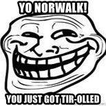 Troll Faceee - Yo Norwalk! yoU just got Tir-olled