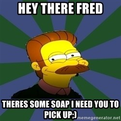 Ned Flanders - hey there Fred theres some soap i need you to pick up;)