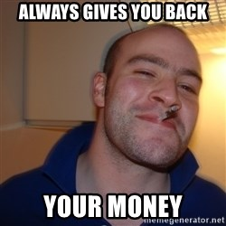 Good Guy Greg - Always gives you back your money
