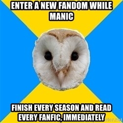 Bipolar Owl - enter a new fandom while manic finish every season and read every fanfic, IMMEDIATELY